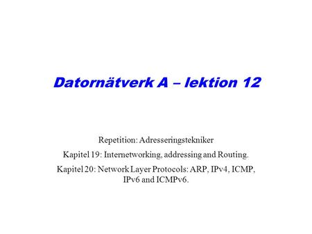Datornätverk A – lektion 12 Repetition: Adresseringstekniker Kapitel 19: Internetworking, addressing and Routing. Kapitel 20: Network Layer Protocols: