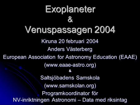 Exoplaneter & Venuspassagen 2004 Kiruna 20 februari 2004 Anders Västerberg European Association for Astronomy Education (EAAE) (www.eaae-astro.org)& Saltsjöbadens.