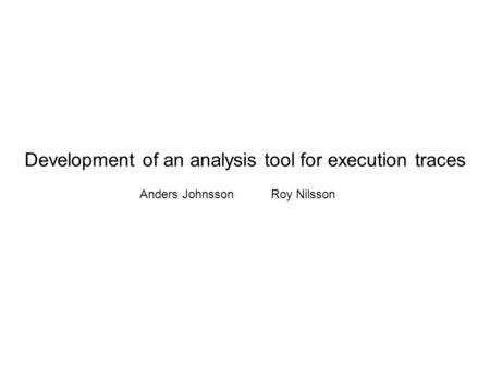 Development of an analysis tool for execution traces Anders JohnssonRoy Nilsson.