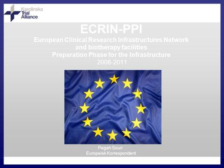 ECRIN-PPI European Clinical Research Infrastructures Network and biotherapy facilities Preparation Phase for the Infrastructure 2008-2011 Pegah Souri Europeisk.