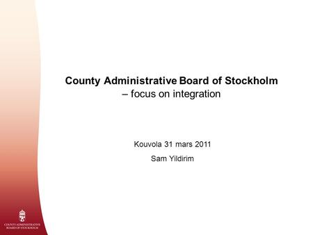County Administrative Board of Stockholm – focus on integration Kouvola 31 mars 2011 Sam Yildirim.