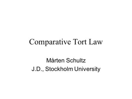 Comparative Tort Law Mårten Schultz J.D., Stockholm University.
