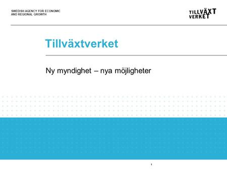 SWEDISH AGENCY FOR ECONOMIC AND REGIONAL GROWTH 1 Tillväxtverket 1 Ny myndighet – nya möjligheter.