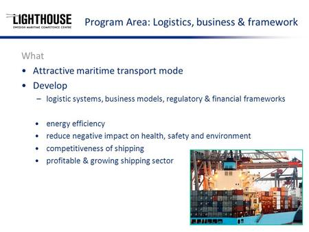 Program Area: Logistics, business & framework What Attractive maritime transport mode Develop –logistic systems, business models, regulatory & financial.