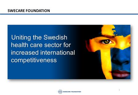 1 SWECARE FOUNDATION Uniting the Swedish health care sector for increased international competitiveness.