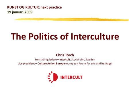 KUNST OG KULTUR: next practice 19 januari 2009 Chris Torch konstnärlig ledare – Intercult, Stockholm, Sweden vice president – Culture Action Europe (european.