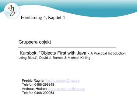 "Föreläsning 4, Kapitel 4 Gruppera objekt Kursbok: ""Objects First with Java - A Practical Introduction using BlueJ"", David J. Barnes & Michael Kölling."
