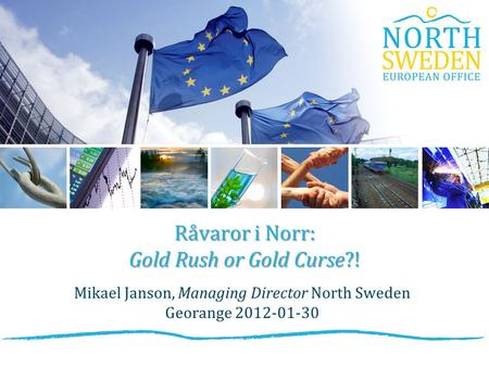 Råvaror i Norr: Gold Rush or Gold Curse?! Mikael Janson, Managing Director North Sweden Georange 2012-01-30.
