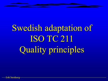 Erik Stenborg Swedish adaptation of ISO TC 211 Quality principles.