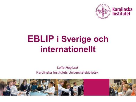 EBLIP i Sverige och internationellt Lotta Haglund Karolinska Institutets Universitetsbibliotek.