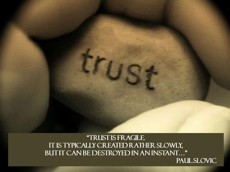 """Trust is fragile. It is typically created rather slowly, but it can be destroyed in an instant…"" Paul Slovic."