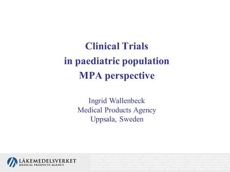 Clinical Trials in paediatric population MPA perspective Ingrid Wallenbeck Medical Products Agency Uppsala, Sweden.