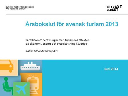 SWEDISH AGENCY FOR ECONOMIC AND REGIONAL GROWTH Årsbokslut för svensk turism 2013 Satellitkontoberäkningar med turismens effekter på ekonomi, export och.