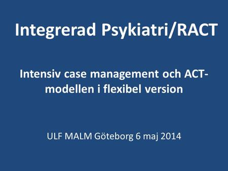 Integrerad Psykiatri/RACT Intensiv case management och ACT-modellen i flexibel version ULF MALM Göteborg 6 maj 2014.