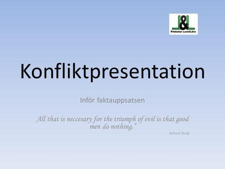 "Konfliktpresentation Inför faktauppsatsen All that is neccesary for the triumph of evil is that good men do nothing."" Edmund Burke."