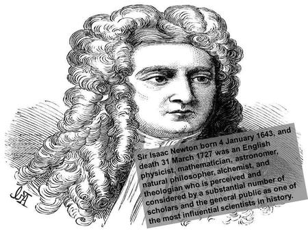 Sir Isaac Newton born 4 January 1643, and death 31 March 1727 was an English physicist, mathematician, astronomer, natural philosopher, alchemist, and.