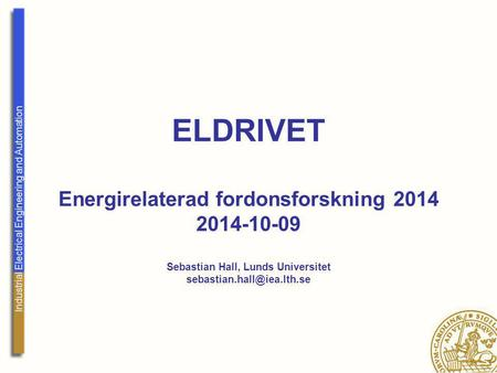 Industrial Electrical Engineering and Automation ELDRIVET Energirelaterad fordonsforskning 2014 2014-10-09 Sebastian Hall, Lunds Universitet