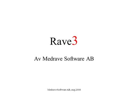 Medrave Software AB, aug 2008 Rave 3 Av Medrave Software AB.