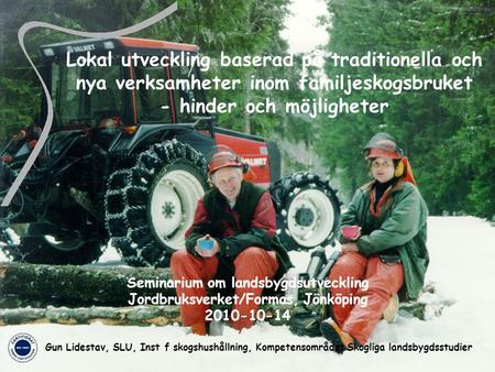 Swedish University of Agricultural Sciences Dep of Forest Resource Management Lokal utveckling baserad på traditionella och nya verksamheter inom familjeskogsbruket.