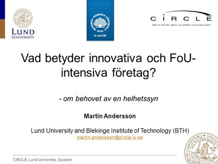 CIRCLE, Lund University, Sweden CENTER FOR INNOVATION, RESEARCH AND COMPETENCE IN THE LEARNING ECONOMY Vad betyder innovativa och FoU- intensiva företag?