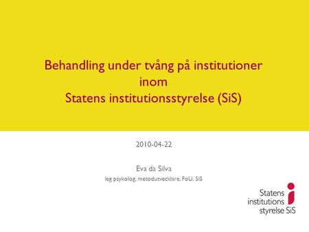 Behandling under tvång på institutioner inom Statens institutionsstyrelse (SiS) 2010-04-22 Eva da Silva leg psykolog, metodutvecklare, FoU, SiS.