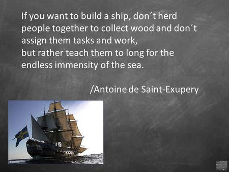 If you want to build a ship, don´t herd people together to collect wood and don´t assign them tasks and work, but rather teach them to long for the endless.