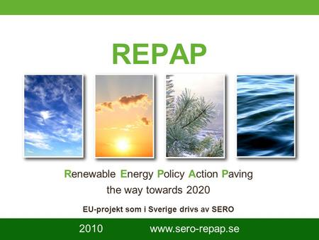 1 REPAP Renewable Energy Policy Action Paving the way towards 2020 EU-projekt som i Sverige drivs av SERO 2010 www.sero-repap.se.