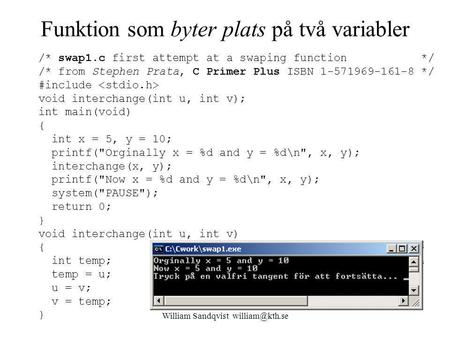 William Sandqvist Funktion som byter plats på två variabler /* swap1.c first attempt at a swaping function */ /* from Stephen Prata, C Primer.