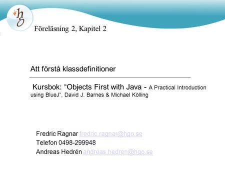 "Föreläsning 2, Kapitel 2 Att förstå klassdefinitioner Kursbok: ""Objects First with Java - A Practical Introduction using BlueJ"", David J. Barnes & Michael."