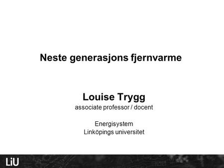 Neste generasjons fjernvarme Louise Trygg associate professor / docent Energisystem Linköpings universitet.