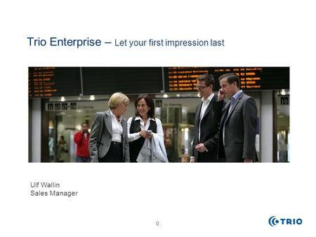 0. Trio Enterprise – Let your first impression last Ulf Wallin Sales Manager.