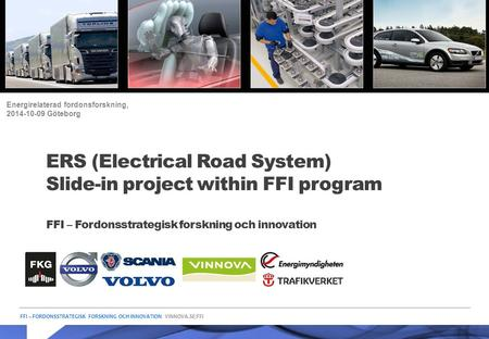 FFI – FORDONSSTRATEGISK FORSKNING OCH INNOVATION VINNOVA.SE/FFI ERS (Electrical Road System) Slide-in project within FFI program FFI – Fordonsstrategisk.