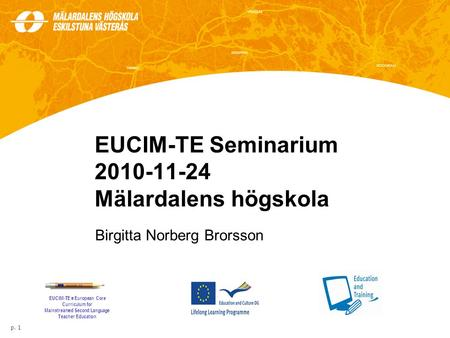 EUCIM-TE Seminarium 2010-11-24 Mälardalens högskola Birgitta Norberg Brorsson p. 1 EUCIM-TE = European Core Curriculum for Mainstreamed Second Language.