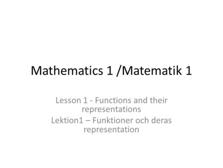 Mathematics 1 /Matematik 1 Lesson 1 - Functions and their representations Lektion1 – Funktioner och deras representation.