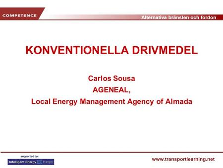 Alternativa bränslen och fordon www.transportlearning.net KONVENTIONELLA DRIVMEDEL Carlos Sousa AGENEAL, Local Energy Management Agency of Almada.