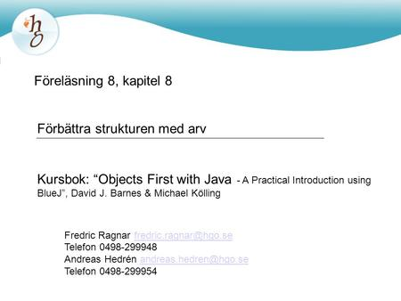 "Föreläsning 8, kapitel 8 Förbättra strukturen med arv Kursbok: ""Objects First with Java - A Practical Introduction using BlueJ"", David J. Barnes & Michael."