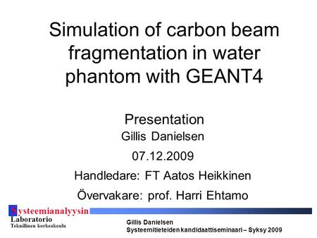 S ysteemianalyysin Laboratorio Teknillinen korkeakoulu Gillis Danielsen Systeemitieteiden kandidaattiseminaari – Syksy 2009 Simulation of carbon beam fragmentation.