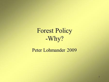 1 Forest Policy -Why? Peter Lohmander 2009. 2 Contents Motives for forest policy in different countries Motives for forest policy in different countries.