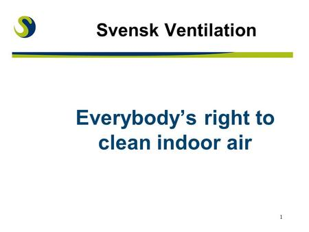 1 Svensk Ventilation Everybody's right to clean indoor air.