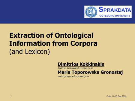 Oslo, 14-16 Sep 2003 1 Extraction of Ontological Information from Corpora (and Lexicon) Dimitrios Kokkinakis Maria Toporowska.