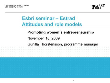 SWEDISH AGENCY FOR ECONOMIC AND REGIONAL GROWTH 1 Esbri seminar – Estrad Attitudes and role models Promoting women´s entrepreneurship November 16, 2009.