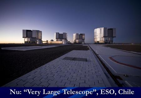 "Nu: ""Very Large Telescope"", ESO, Chile. Snart: ALMA radioteleskop, Chile."