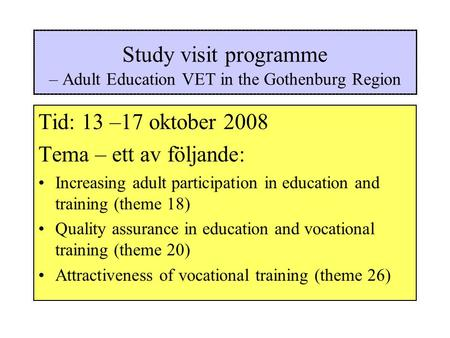 Study visit programme – Adult Education VET in the Gothenburg Region Tid: 13 –17 oktober 2008 Tema – ett av följande: Increasing adult participation in.