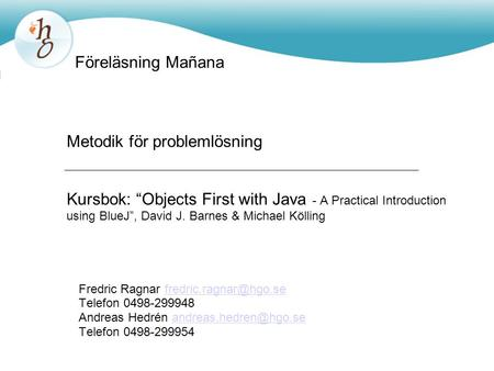 "Metodik för problemlösning Kursbok: ""Objects First with Java - A Practical Introduction using BlueJ"", David J. Barnes & Michael Kölling Fredric Ragnar."