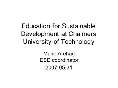 Education for Sustainable Development at Chalmers University of Technology Marie Arehag ESD coordinator 2007-05-31.