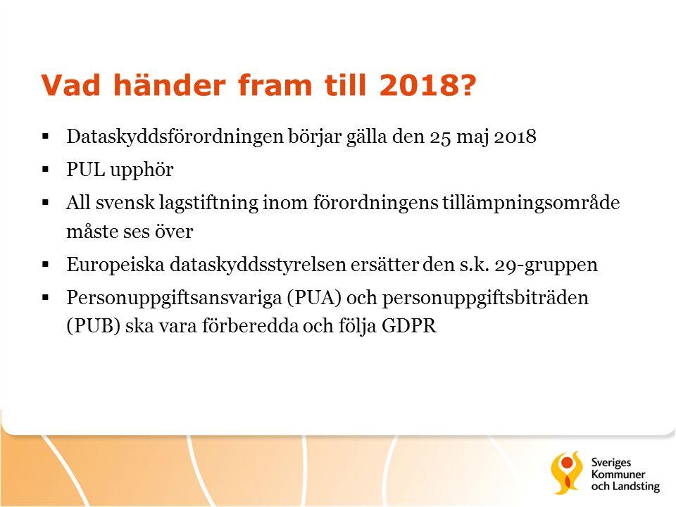 Vad händer fram till 2018 Dataskyddsförordningen börjar gälla den 25 maj 2018. PUL upphör.