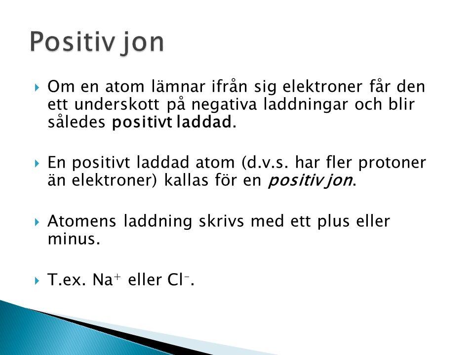 Positiv jon Om en atom lämnar ifrån sig elektroner får den ett underskott på negativa laddningar och blir således positivt laddad.