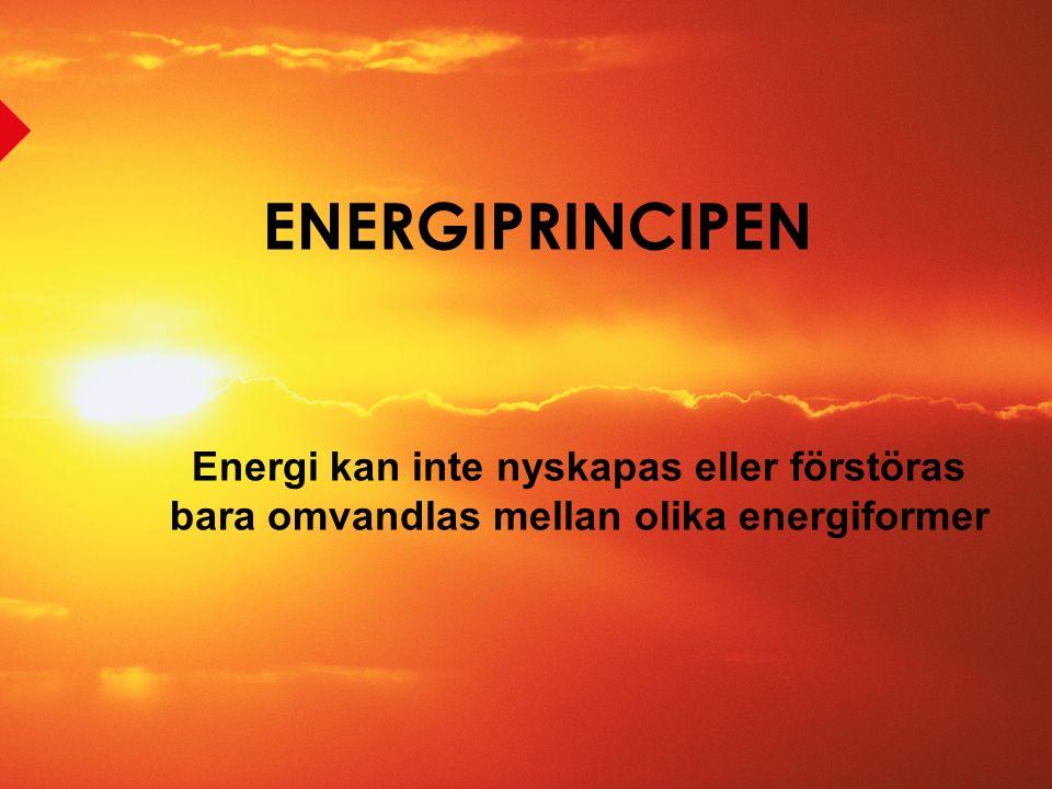 ENERGIPRINCIPEN Energi kan inte nyskapas eller förstöras bara omvandlas mellan olika energiformer
