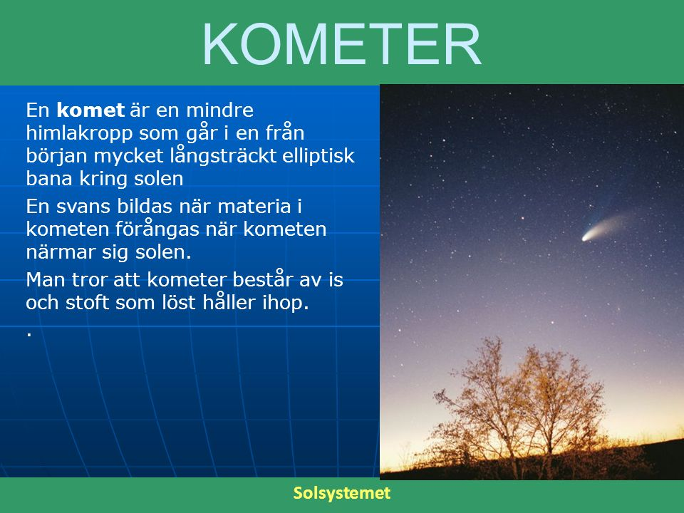 KOMETER En komet är en mindre himlakropp som går i en från början mycket långsträckt elliptisk bana kring solen.