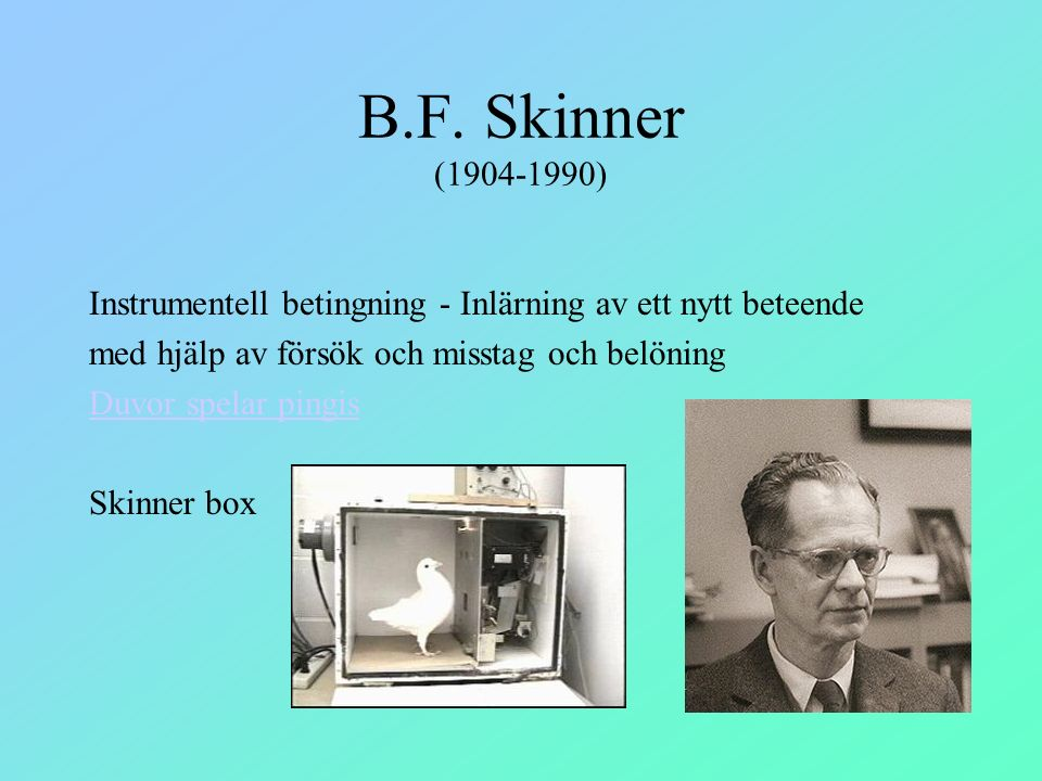 B.F. Skinner (1904-1990) Instrumentell betingning - Inlärning av ett nytt beteende. med hjälp av försök och misstag och belöning.